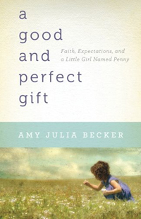 A Good and Perfect Gift- Faith, Expectations, and a Little Girl Named Penny by Amy Julia Becker