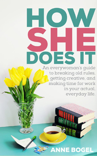 How She Does It- An everywoman's guide to breaking old rules, getting creative, and making time for work in your actual, everyday life by Anne Bogel