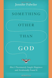 Something Other Than God- How I Passionately Sought Happiness and Accidentally Found It by Jennifer Fulwiler