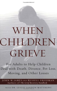 When Children Grieve- For Adults to Help Children Deal with Death, Divorce, Pet Loss, Moving, and Other Losses by John W. James, Russell Friedman , Leslie Matthews