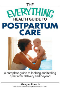 The Everything Health Guide To Postpartum Care- A Complete Guide to Looking and Feeling Great After Delivery and Beyond by Meagan Francis